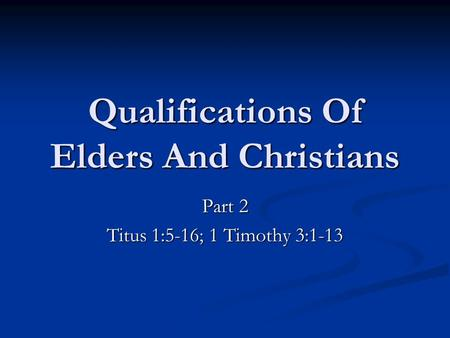 Qualifications Of Elders And Christians Part 2 Titus 1:5-16; 1 Timothy 3:1-13.