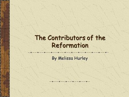 The Contributors of the Reformation By Melissa Hurley.