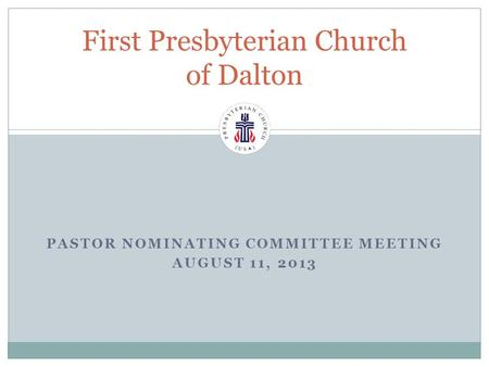 PASTOR NOMINATING COMMITTEE MEETING AUGUST 11, 2013 First Presbyterian Church of Dalton.