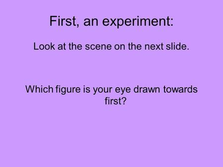 First, an experiment: Look at the scene on the next slide. Which figure is your eye drawn towards first?
