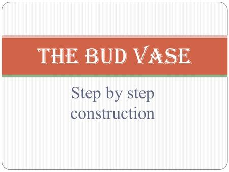 Step by step construction The Bud Vase. What is a bud vase Small vase with skinny neck Designed for 1-3 flowers.