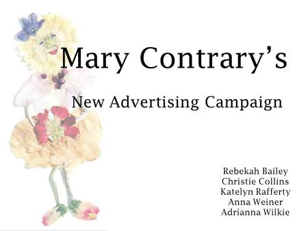 Mary Contrary's New Advertising Campaign Rebekah Bailey Christie Collins Katelyn Rafferty Anna Weiner Adrianna Wilkie.