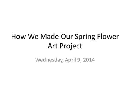 How We Made Our Spring Flower Art Project Wednesday, April 9, 2014.