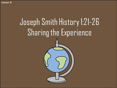 Lesson 8 Joseph Smith History 1:21-26 Sharing the Experience.