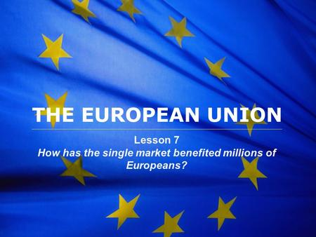 The European Union THE EUROPEAN UNION Lesson 7 How has the single market benefited millions of Europeans?