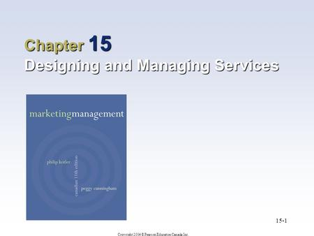 Copyright 2004 © Pearson Education Canada Inc. 15-1 Chapter 15 Designing and Managing Services.