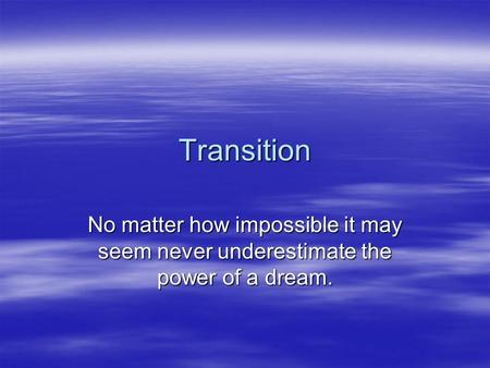 Transition No matter how impossible it may seem never underestimate the power of a dream.