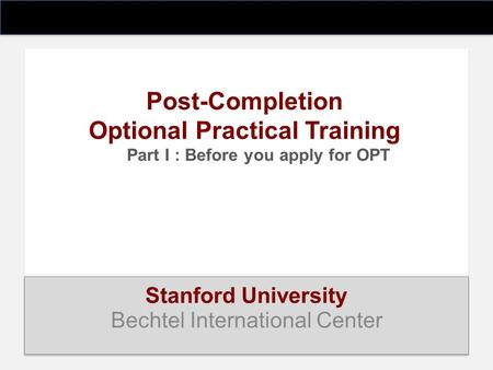 Post-Completion Optional Practical Training Part I : Before you apply for OPT Stanford University Bechtel International Center.