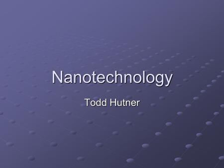 Nanotechnology Todd Hutner. The Nano Scale 1 nanometer is 10 -9 meters. Ten Hydrogen atoms fit into one nanometer. Thus, nanotechnology is technology.