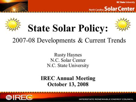 State Solar Policy: 2007-08 Developments & Current Trends Rusty Haynes N.C. Solar Center N.C. State University IREC Annual Meeting October 13, 2008.