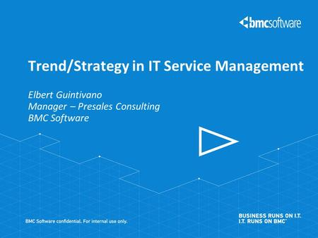 Elbert Guintivano Manager – Presales Consulting BMC Software Trend/Strategy in IT Service Management.
