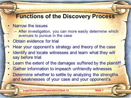 Legal Document Preparation Class 12Slide 1 Functions of the Discovery Process Narrow the issues –After investigation, you can more easily determine which.