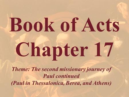 Book of Acts Chapter 17 Theme: The second missionary journey of Paul continued (Paul in Thessalonica, Berea, and Athens)
