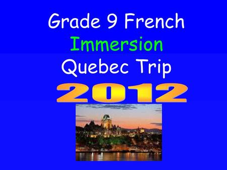 Grade 9 French Immersion Quebec Trip. Logistics Dates May 26 th – May 30 th 2012 (Departure at 6 am on May 26 th, depart Quebec May 30 th 8:30 am and.