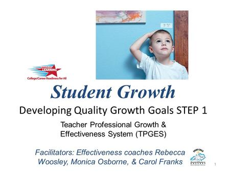 Student Growth Developing Quality Growth Goals STEP 1 1 Teacher Professional Growth & Effectiveness System (TPGES) Facilitators: Effectiveness coaches.
