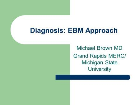Diagnosis: EBM Approach Michael Brown MD Grand Rapids MERC/ Michigan State University.