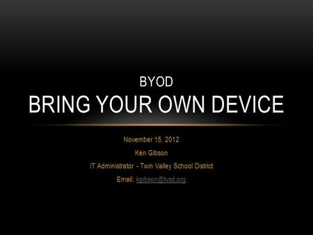 BYOD BRING YOUR OWN DEVICE November 15, 2012 Ken Gibson IT Administrator - Twin Valley School District