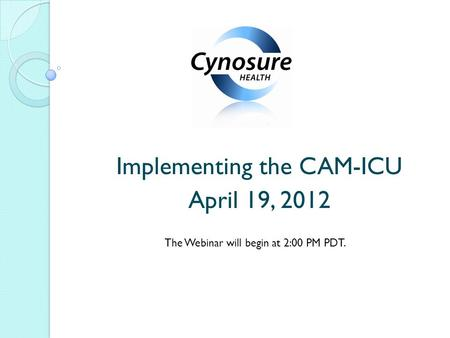Implementing the CAM-ICU April 19, 2012 The Webinar will begin at 2:00 PM PDT.