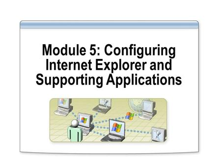 Module 5: Configuring Internet Explorer and Supporting Applications.