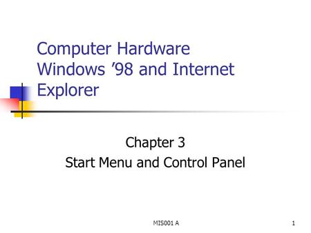 MIS001 A1 Computer Hardware Windows '98 and Internet Explorer Chapter 3 Start Menu and Control Panel.