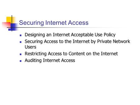 Securing Internet Access Designing an Internet Acceptable Use Policy Securing Access to the Internet by Private Network Users Restricting Access to Content.