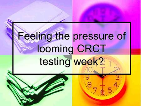 Feeling the pressure of looming CRCT testing week?