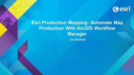 Esri Production Mapping: Automate Map Production With ArcGIS Workflow Manager Joe Sheffield.