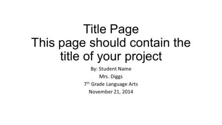 Title Page This page should contain the title of your project By: Student Name Mrs. Diggs 7 th Grade Language Arts November 21, 2014.