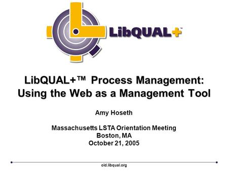 LibQUAL+™ Process Management: Using the Web as a Management Tool Amy Hoseth Massachusetts LSTA Orientation Meeting Boston, MA October 21, 2005 old.libqual.org.
