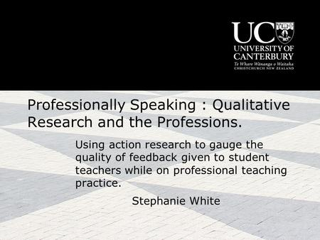 Professionally Speaking : Qualitative Research and the Professions. Using action research to gauge the quality of feedback given to student teachers while.