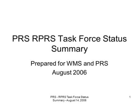 PRS - RPRS Task Force Status Summary - August 14, 2006 1 PRS RPRS Task Force Status Summary Prepared for WMS and PRS August 2006.