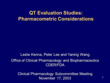 1 QT Evaluation Studies: Pharmacometric Considerations Leslie Kenna, Peter Lee and Yaning Wang Office of Clinical Pharmacology and Biopharmaceutics CDER/FDA.