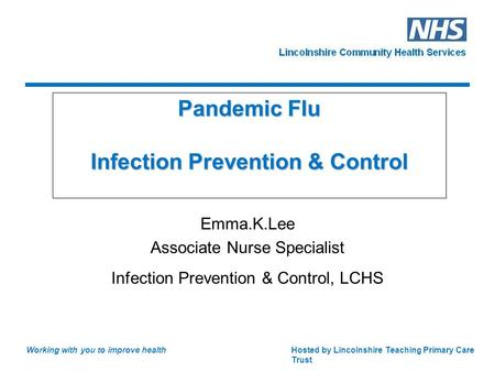 Hosted by Lincolnshire Teaching Primary Care Trust Working with you to improve health Pandemic Flu Infection Prevention & Control Emma.K.Lee Associate.