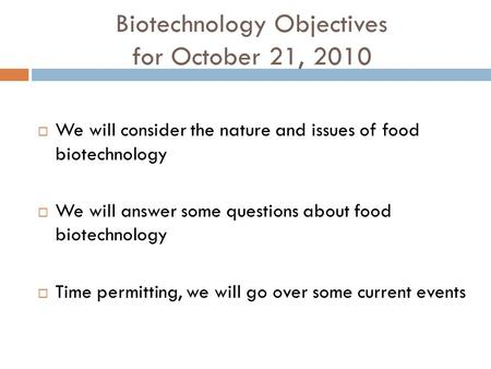 Biotechnology Objectives for October 21, 2010  We will consider the nature and issues of food biotechnology  We will answer some questions about food.