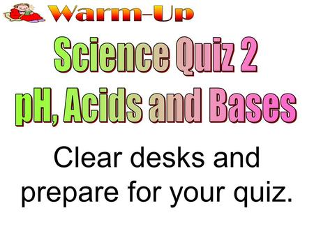 Clear desks and prepare for your quiz.
