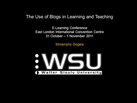 The Use of Blogs in Learning and Teaching E-Learning Conference East London International Convention Centre 31 October – 1 November 2011 Mmampho Gogela.