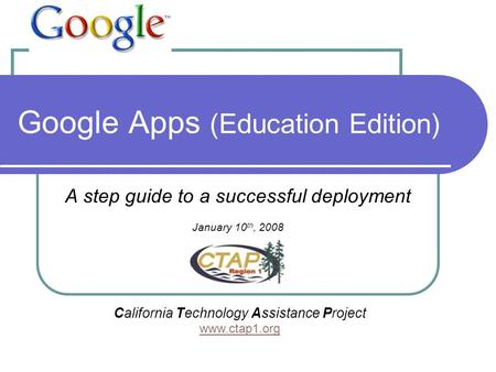 Google Apps (Education Edition) A step guide to a successful deployment January 10 th, 2008 California Technology Assistance Project www.ctap1.org.