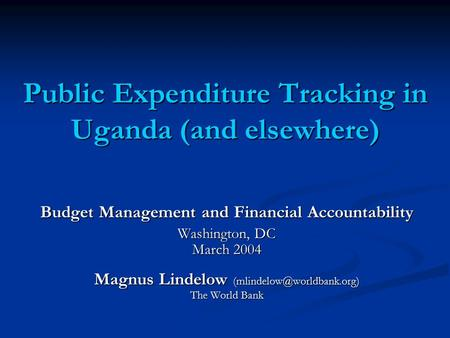 Public Expenditure Tracking in Uganda (and elsewhere) Budget Management and Financial Accountability Washington, DC March 2004 Magnus Lindelow