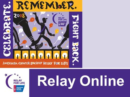 Relay Online. Relay Online will… Enable Relay teams/team members to: – Register online and pay their registration fee online – Have their own personal.