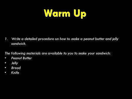Warm Up 1.Write a detailed procedure on how to make a peanut butter and jelly sandwich. The following materials are available to you to make your sandwich: