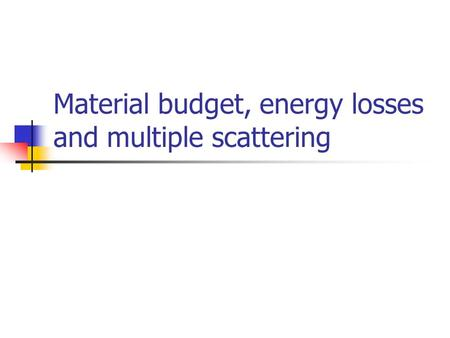 Material budget, energy losses and multiple scattering.