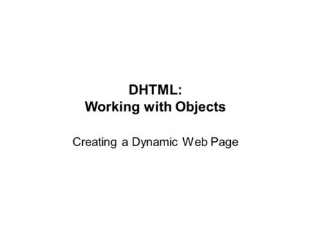 DHTML: Working with Objects Creating a Dynamic Web Page.