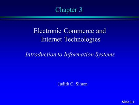 Slide 3-1 Chapter 3 Electronic Commerce and Internet Technologies Introduction to Information Systems Judith C. Simon.
