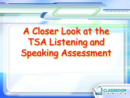 A Closer Look at the TSA Listening and Speaking Assessment.