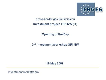 Investment workstream 19 May 2009 Cross-border gas transmission‏ Investment project GRI NW (I1) Opening of the Day 2 nd Investment workshop GRI NW.