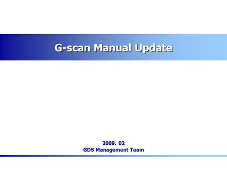 G-scan Manual Update 2009. 02 GDS Management Team.