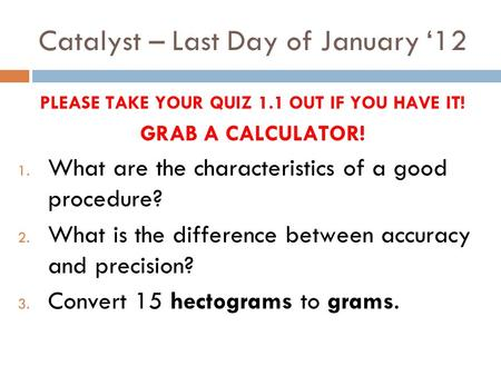Catalyst – Last Day of January '12 PLEASE TAKE YOUR QUIZ 1.1 OUT IF YOU HAVE IT! GRAB A CALCULATOR! 1. What are the characteristics of a good procedure?