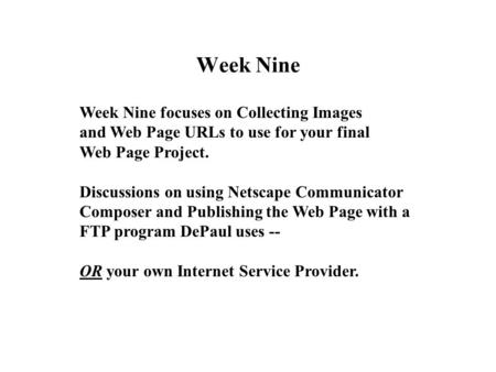 Week Nine Week Nine focuses on Collecting Images and Web Page URLs to use for your final Web Page Project. Discussions on using Netscape Communicator Composer.