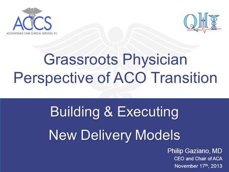 Building & Executing New Delivery Models Building & Executing New Delivery Models Grassroots Physician Perspective of ACO Transition Philip Gaziano, MD.