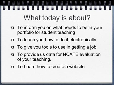 What today is about? To inform you on what needs to be in your portfolio for student teaching To teach you how to do it electronically To give you tools.